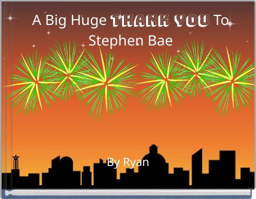 A Big Huge Thank You To Stephen Bae