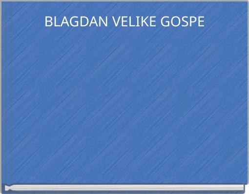 BLAGDAN VELIKE GOSPE