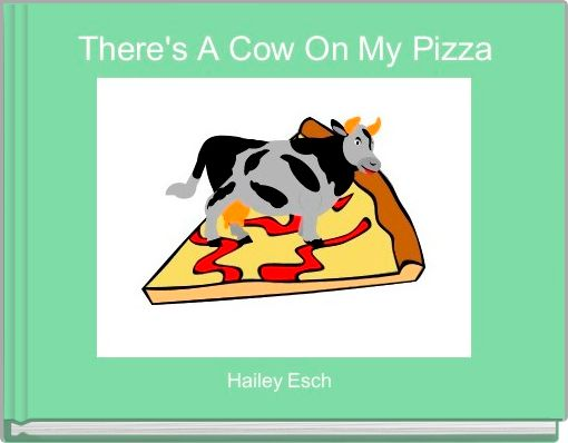 There's A Cow On My Pizza
