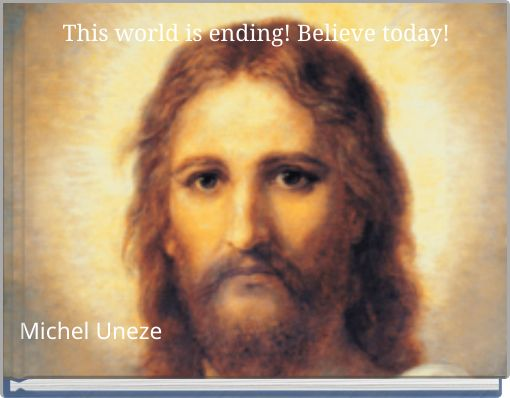 This world is ending! Believe today!