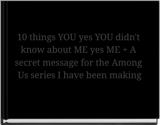 10 things YOU yes YOU didn't know about ME yes ME + A secret message for the Among Us series I have been making