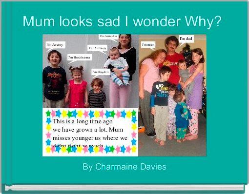 Mum looks sad I wonder Why?