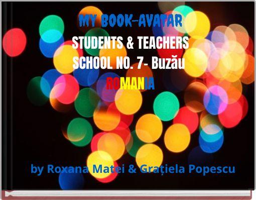 MY BOOK-AVATARSTUDENTS & TEACHERSSCHOOL NO. 7- BuzăuROMANIA