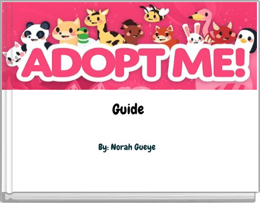 Adopt Me Guide By: Norah Gueye