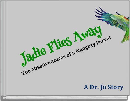 Jadie Flies Away  The Misadventures of a Naughty Parrot