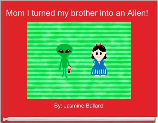 Mom I turned my brother into an Alien!
