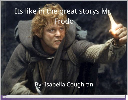 Its like in the great storys Mr. Frodo